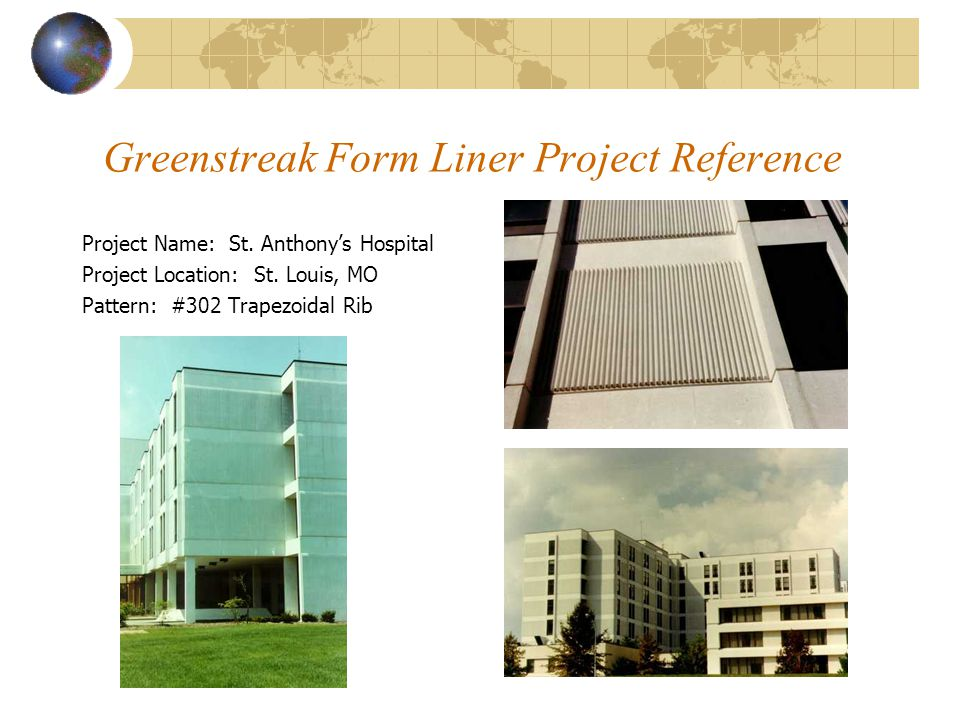 Greenstreak Form Liner Project Reference Project Name: St. Anthony's Hospital Project Location: St. Louis, MO Pattern: #302 Trapezoidal Rib