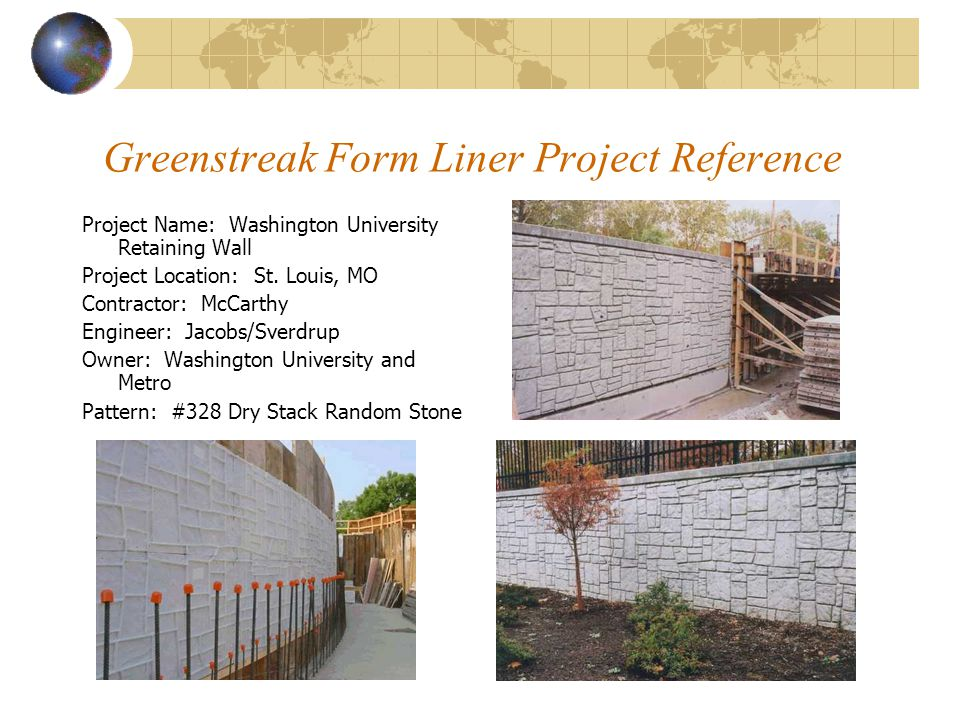 Greenstreak Form Liner Project Reference Project Name: Washington University Retaining Wall Project Location: St. Louis, MO Contractor: McCarthy Engin