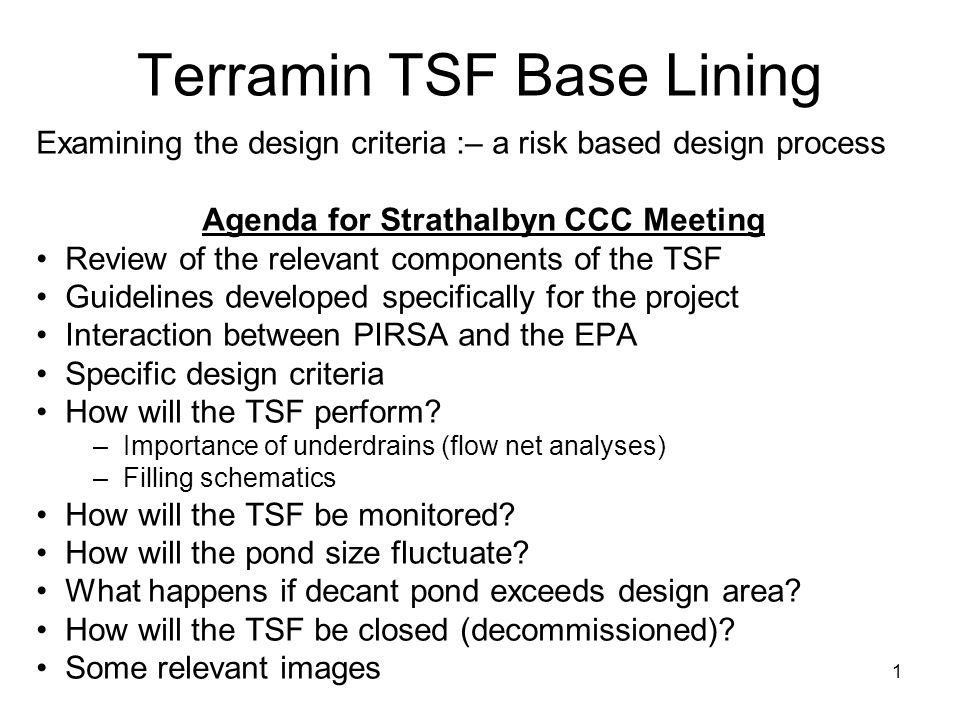 1 Terramin TSF Base Lining Examining the design criteria :– a risk based design process Agenda for Strathalbyn CCC Meeting Review of the relevant components of the TSF Guidelines developed specifically for the project Interaction between PIRSA and the EPA Specific design criteria How will the TSF perform.