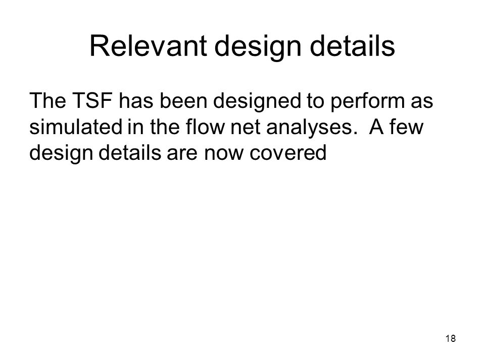 18 Relevant design details The TSF has been designed to perform as simulated in the flow net analyses.