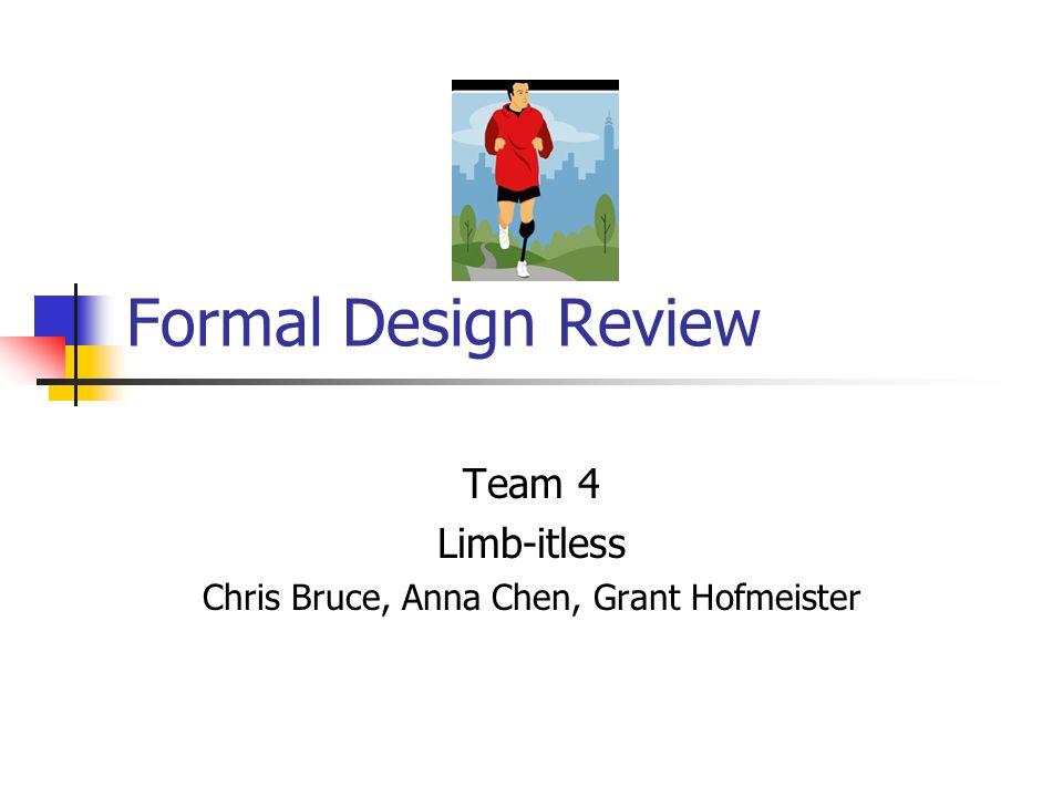 Formal Design Review Team 4 Limb-itless Chris Bruce, Anna Chen, Grant Hofmeister