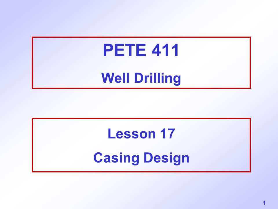 1 PETE 411 Well Drilling Lesson 17 Casing Design