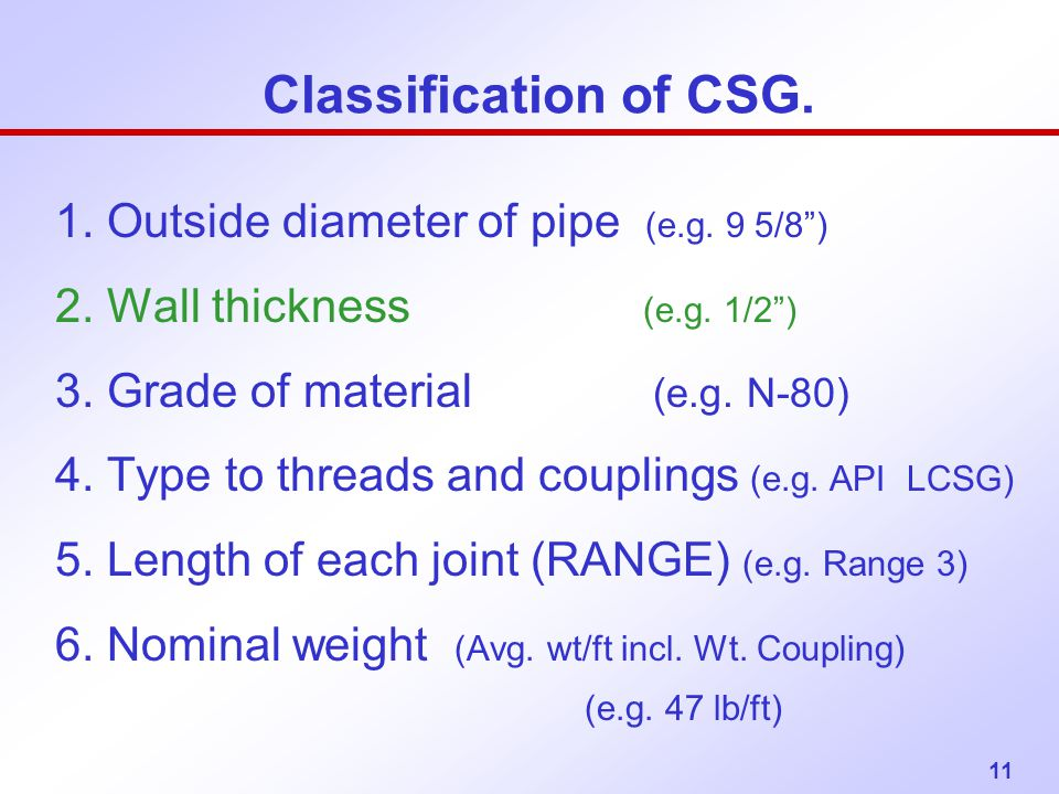 """11 Classification of CSG. 1. Outside diameter of pipe (e.g. 9 5/8"""") 2. Wall thickness (e.g. 1/2"""") 3. Grade of material (e.g. N-80) 4. Type to threads"""