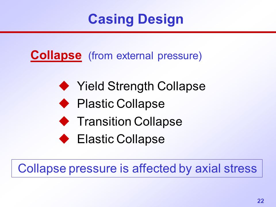 22 Casing Design Collapse (from external pressure) u Yield Strength Collapse u Plastic Collapse u Transition Collapse u Elastic Collapse Collapse pres
