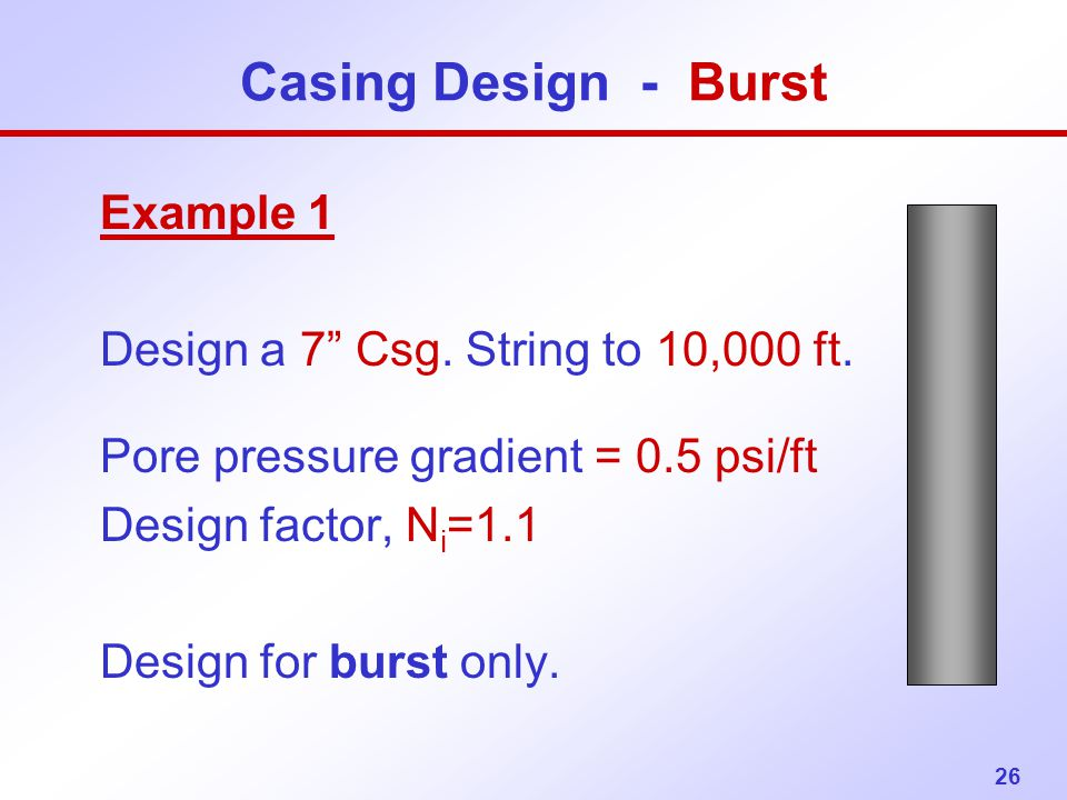 "26 Casing Design - Burst Example 1 Design a 7"" Csg. String to 10,000 ft. Pore pressure gradient = 0.5 psi/ft Design factor, N i =1.1 Design for burst"