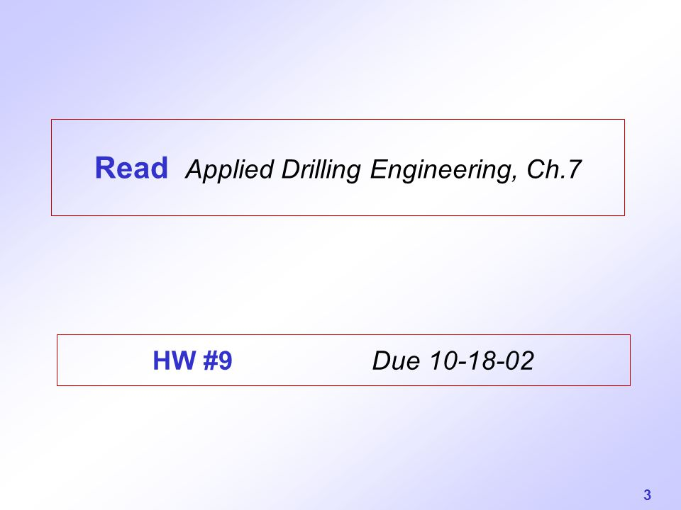 3 Read Applied Drilling Engineering, Ch.7 HW #9 Due 10-18-02