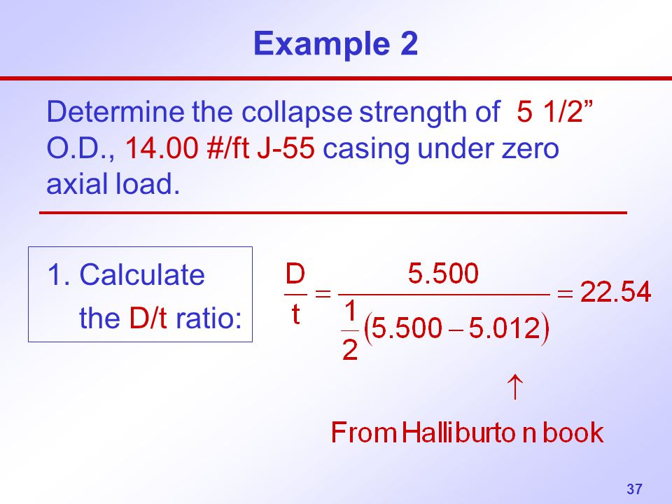 """37 Example 2 Determine the collapse strength of 5 1/2"""" O.D., 14.00 #/ft J-55 casing under zero axial load. 1. Calculate the D/t ratio:"""