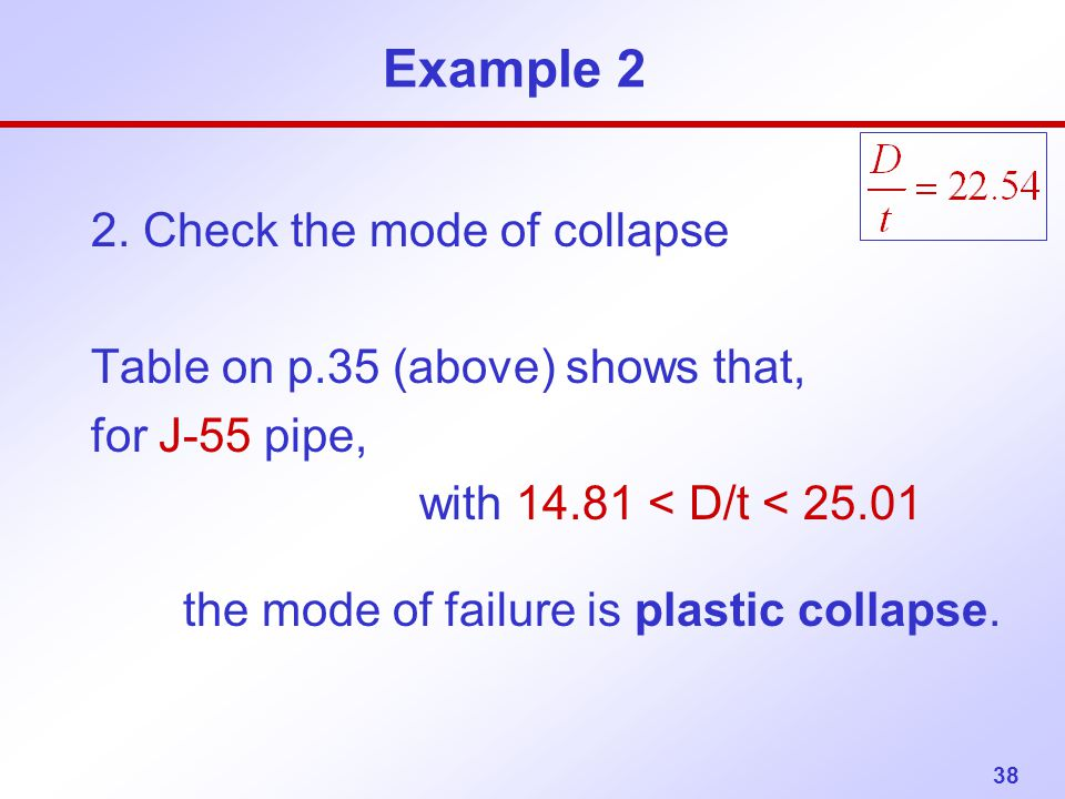 38 Example 2 2. Check the mode of collapse Table on p.35 (above) shows that, for J-55 pipe, with 14.81 < D/t < 25.01 the mode of failure is plastic co