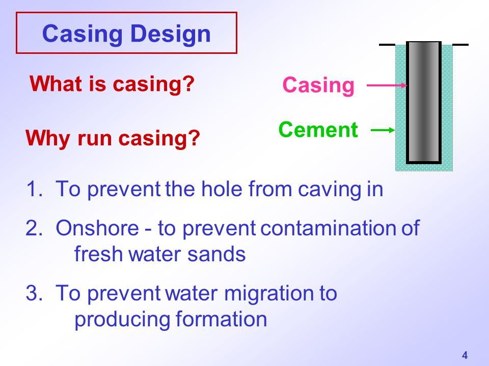 4 Casing Design Why run casing? 1. To prevent the hole from caving in 2. Onshore - to prevent contamination of fresh water sands 3. To prevent water m