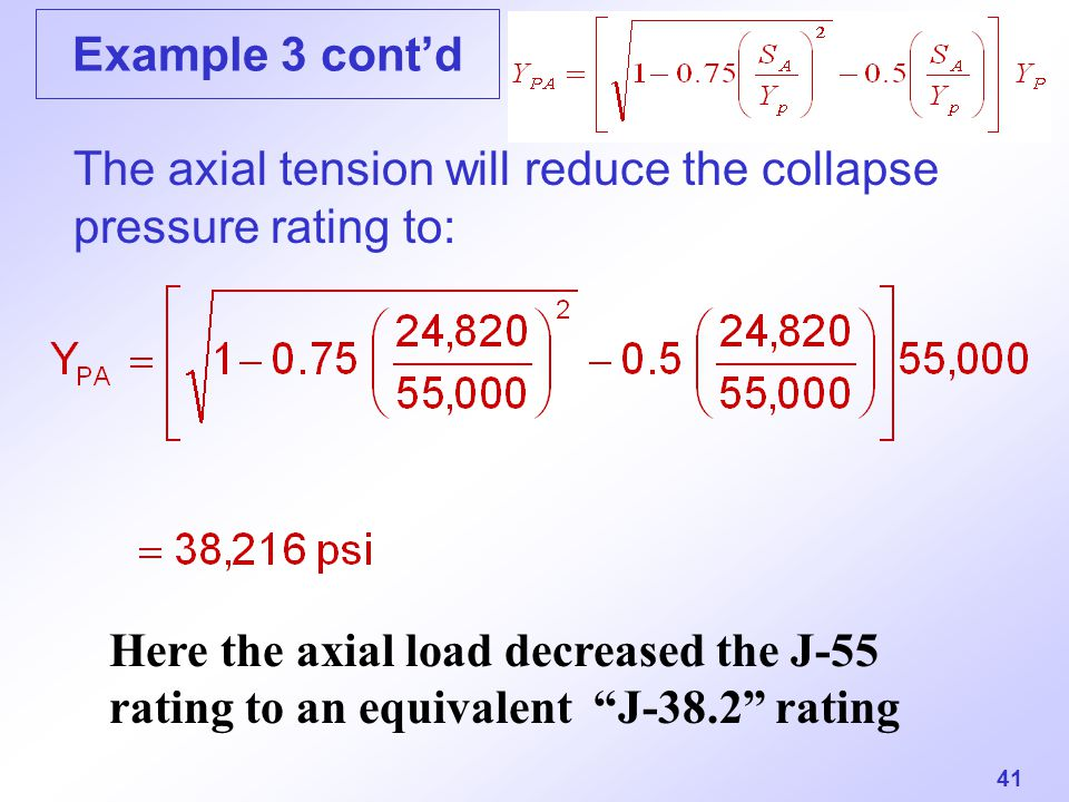 """41 Example 3 cont'd The axial tension will reduce the collapse pressure rating to: Here the axial load decreased the J-55 rating to an equivalent """"J-3"""