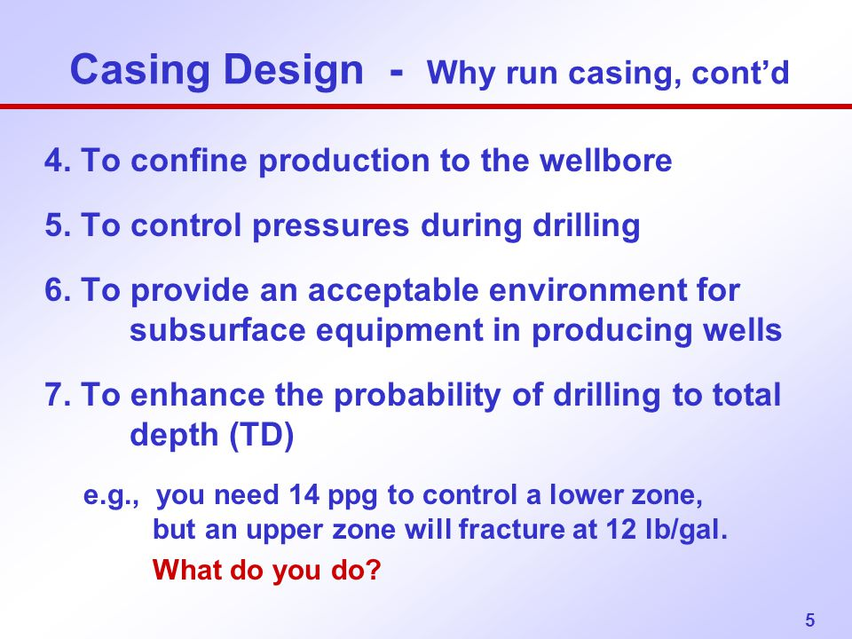 5 Casing Design - Why run casing, cont'd 4. To confine production to the wellbore 5. To control pressures during drilling 6. To provide an acceptable