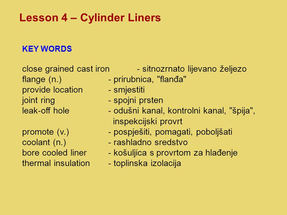 Lesson 4 – Cylinder Liners KEY WORDS close grained cast iron- sitnozrnato lijevano željezo flange (n.)- prirubnica, flanđa provide location- smjestiti joint ring- spojni prsten leak-off hole- odušni kanal, kontrolni kanal, špija , inspekcijski provrt promote (v.)- pospješiti, pomagati, poboljšati coolant (n.)- rashladno sredstvo bore cooled liner- košuljica s provrtom za hlađenje thermal insulation- toplinska izolacija