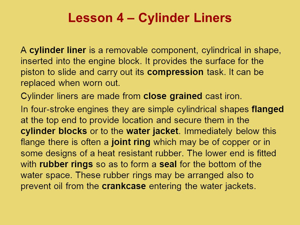 A cylinder liner is a removable component, cylindrical in shape, inserted into the engine block.