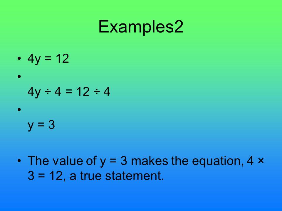 Examples2 4y = 12 4y ÷ 4 = 12 ÷ 4 y = 3 The value of y = 3 makes the equation, 4 × 3 = 12, a true statement.