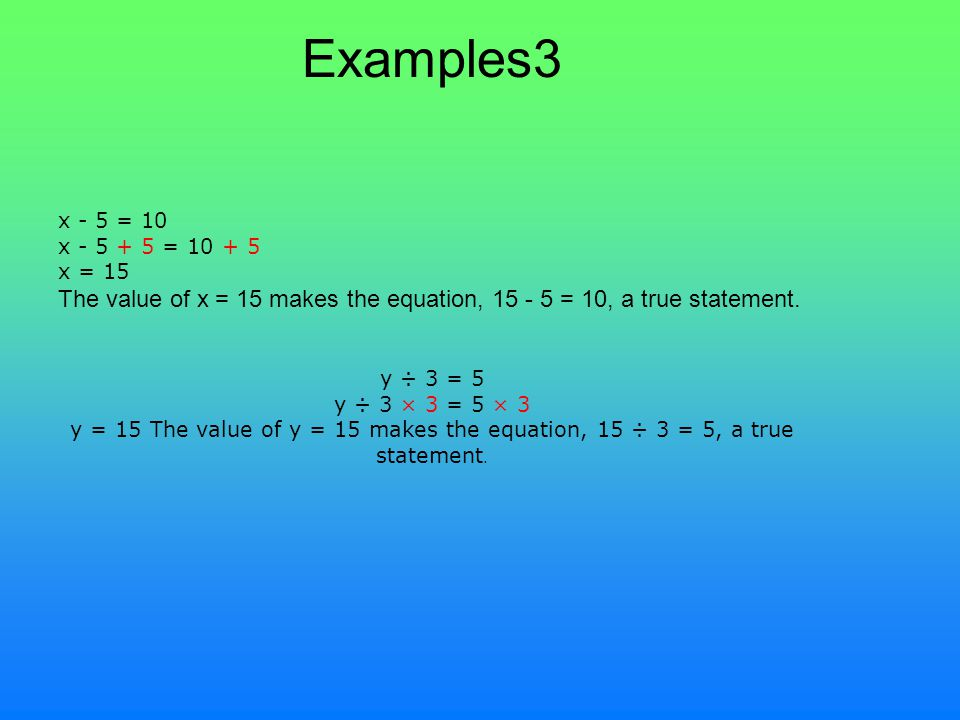 Examples3 x - 5 = 10 x - 5 + 5 = 10 + 5 x = 15 The value of x = 15 makes the equation, 15 - 5 = 10, a true statement.