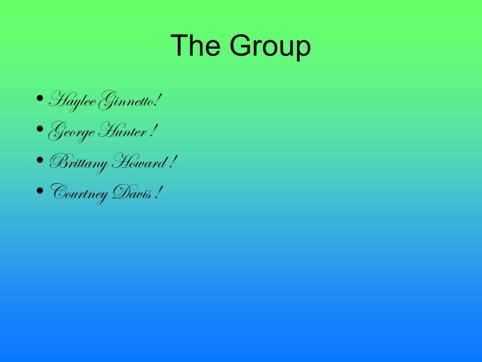 The Group Haylee Ginnetto! George Hunter ! Brittany Howard ! Courtney Davis !