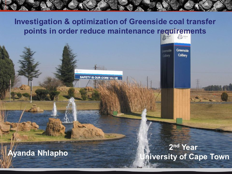 Investigation & optimization of Greenside coal transfer points in order reduce maintenance requirements Ayanda Nhlapho 2 nd Year University of Cape To