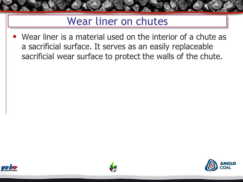 Wear liner on chutes  Wear liner is a material used on the interior of a chute as a sacrificial surface.