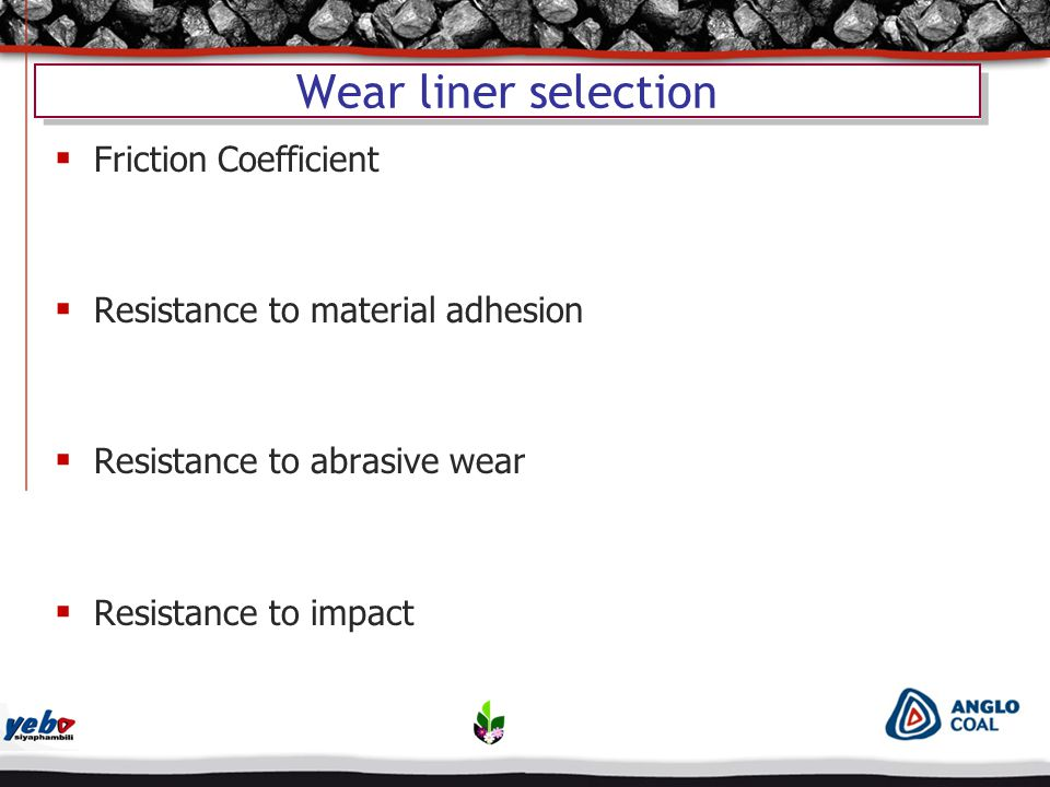 Wear liner selection  Friction Coefficient  Resistance to material adhesion  Resistance to abrasive wear  Resistance to impact