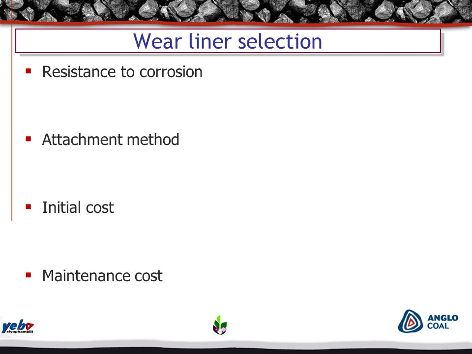 Wear liner selection  Resistance to corrosion  Attachment method  Initial cost  Maintenance cost