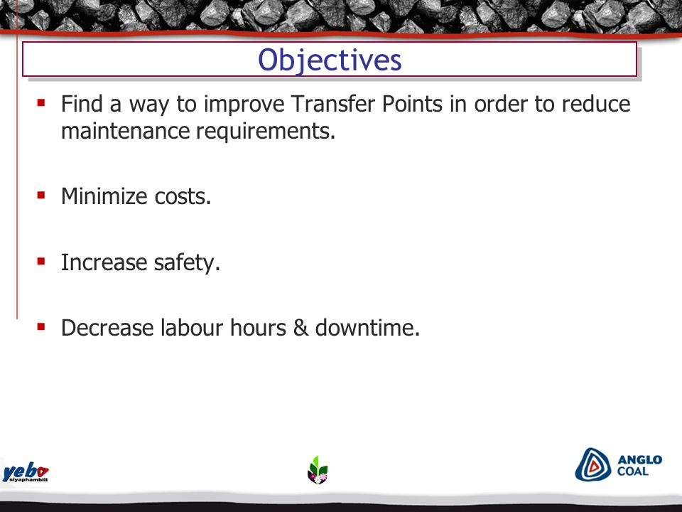 Objectives  Find a way to improve Transfer Points in order to reduce maintenance requirements.  Minimize costs.  Increase safety.  Decrease labour