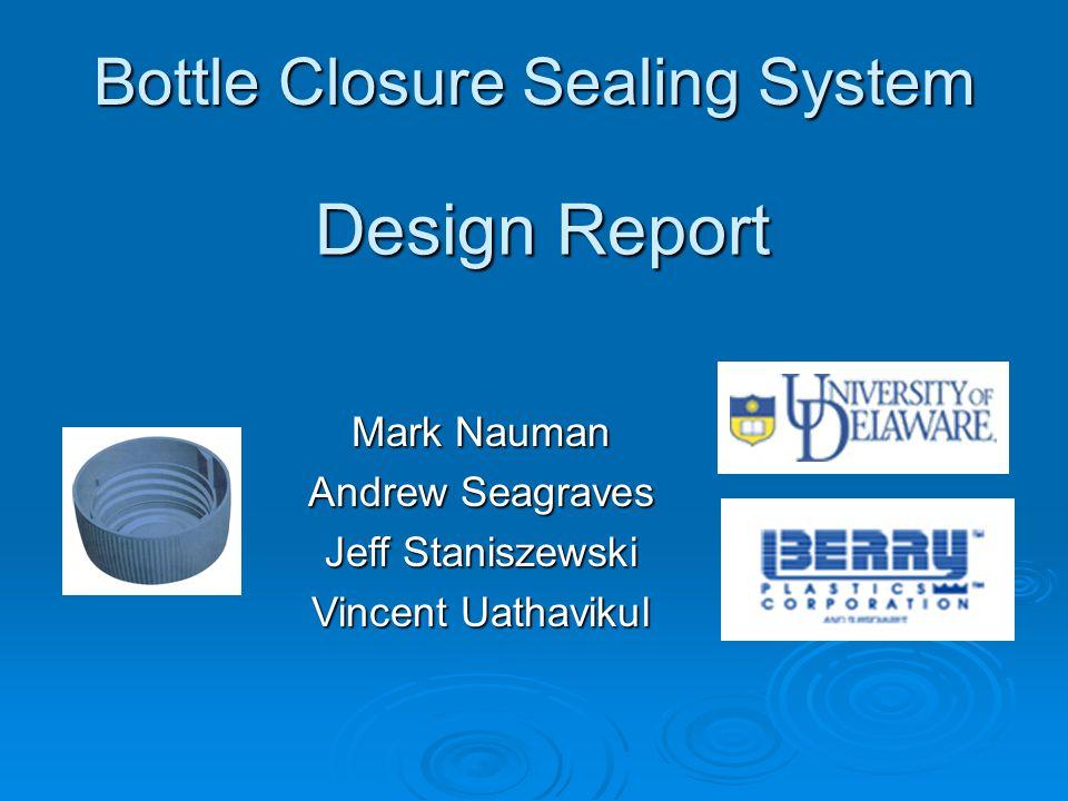 Bottle Closure Sealing System Mark Nauman Andrew Seagraves Jeff Staniszewski Vincent Uathavikul Design Report