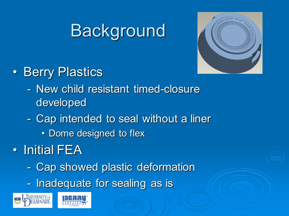 Background Berry PlasticsBerry Plastics -New child resistant timed-closure developed -Cap intended to seal without a liner Dome designed to flexDome designed to flex Initial FEAInitial FEA -Cap showed plastic deformation -Inadequate for sealing as is