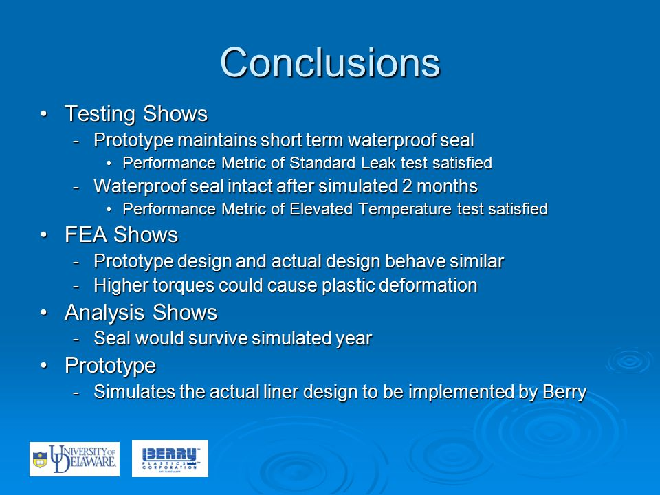 Conclusions Testing ShowsTesting Shows -Prototype maintains short term waterproof seal Performance Metric of Standard Leak test satisfiedPerformance Metric of Standard Leak test satisfied -Waterproof seal intact after simulated 2 months Performance Metric of Elevated Temperature test satisfiedPerformance Metric of Elevated Temperature test satisfied FEA ShowsFEA Shows -Prototype design and actual design behave similar -Higher torques could cause plastic deformation Analysis ShowsAnalysis Shows -Seal would survive simulated year PrototypePrototype -Simulates the actual liner design to be implemented by Berry