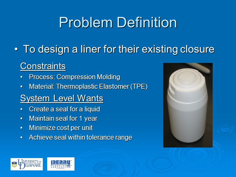 Problem Definition To design a liner for their existing closureTo design a liner for their existing closure Constraints Process: Compression MoldingProcess: Compression Molding Material: Thermoplastic Elastomer (TPE)Material: Thermoplastic Elastomer (TPE) System Level Wants Create a seal for a liquidCreate a seal for a liquid Maintain seal for 1 yearMaintain seal for 1 year Minimize cost per unitMinimize cost per unit Achieve seal within tolerance rangeAchieve seal within tolerance range
