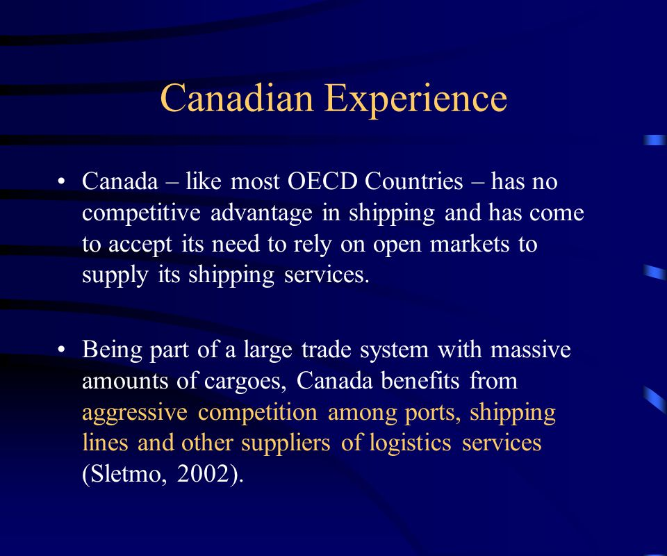 Canadian Experience Canada – like most OECD Countries – has no competitive advantage in shipping and has come to accept its need to rely on open markets to supply its shipping services.