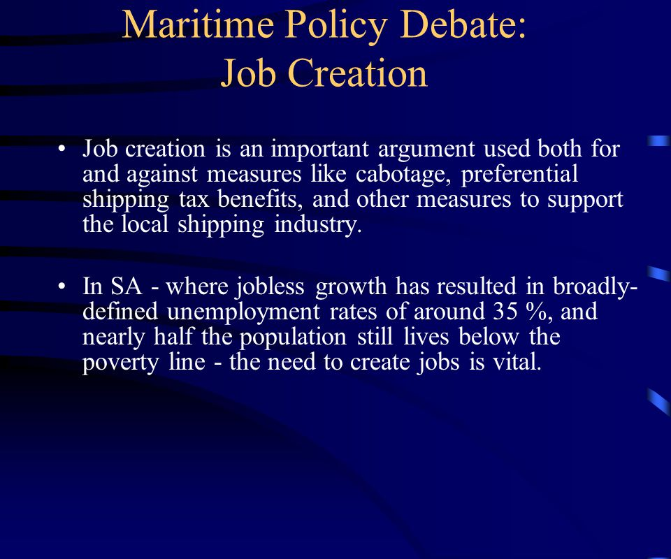 Maritime Policy Debate: Job Creation Job creation is an important argument used both for and against measures like cabotage, preferential shipping tax benefits, and other measures to support the local shipping industry.