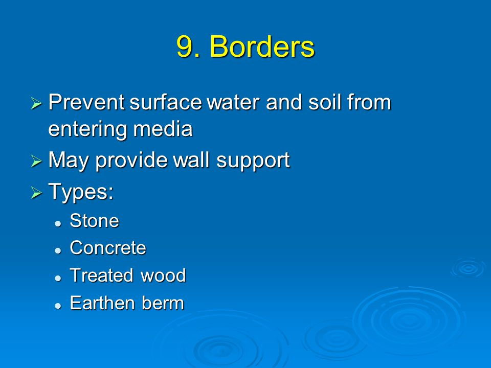 9. Borders  Prevent surface water and soil from entering media  May provide wall support  Types: Stone Stone Concrete Concrete Treated wood Treated