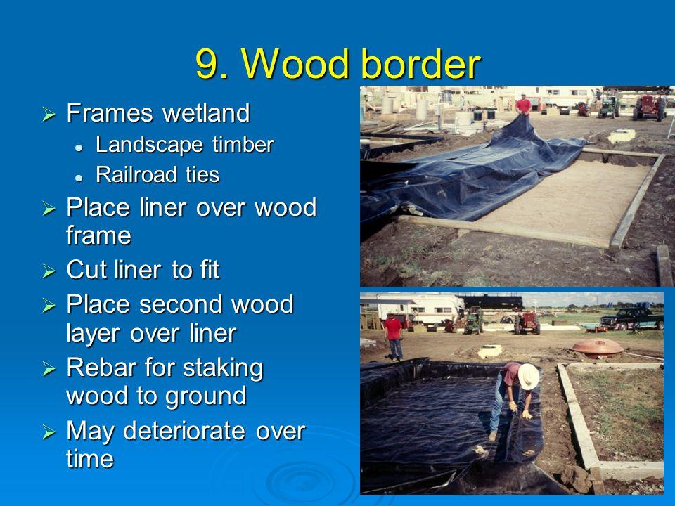 9. Wood border  Frames wetland Landscape timber Landscape timber Railroad ties Railroad ties  Place liner over wood frame  Cut liner to fit  Place