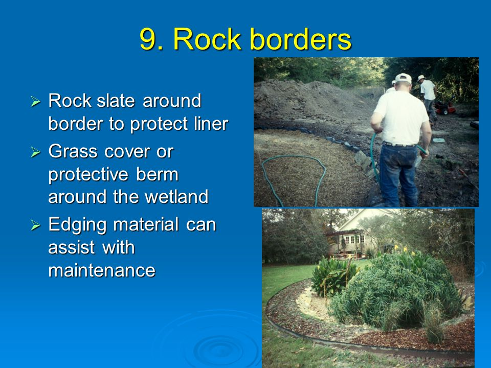 9. Rock borders  Rock slate around border to protect liner  Grass cover or protective berm around the wetland  Edging material can assist with main