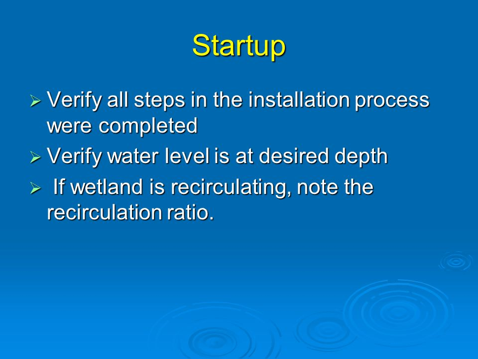 Startup  Verify all steps in the installation process were completed  Verify water level is at desired depth  If wetland is recirculating, note the recirculation ratio.