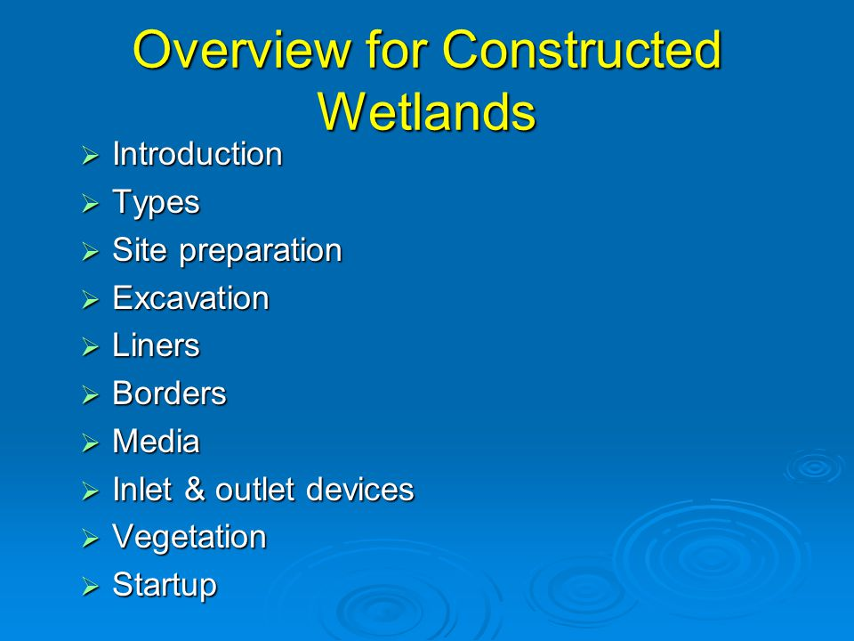 Overview for Constructed Wetlands  Introduction  Types  Site preparation  Excavation  Liners  Borders  Media  Inlet & outlet devices  Vegetation  Startup
