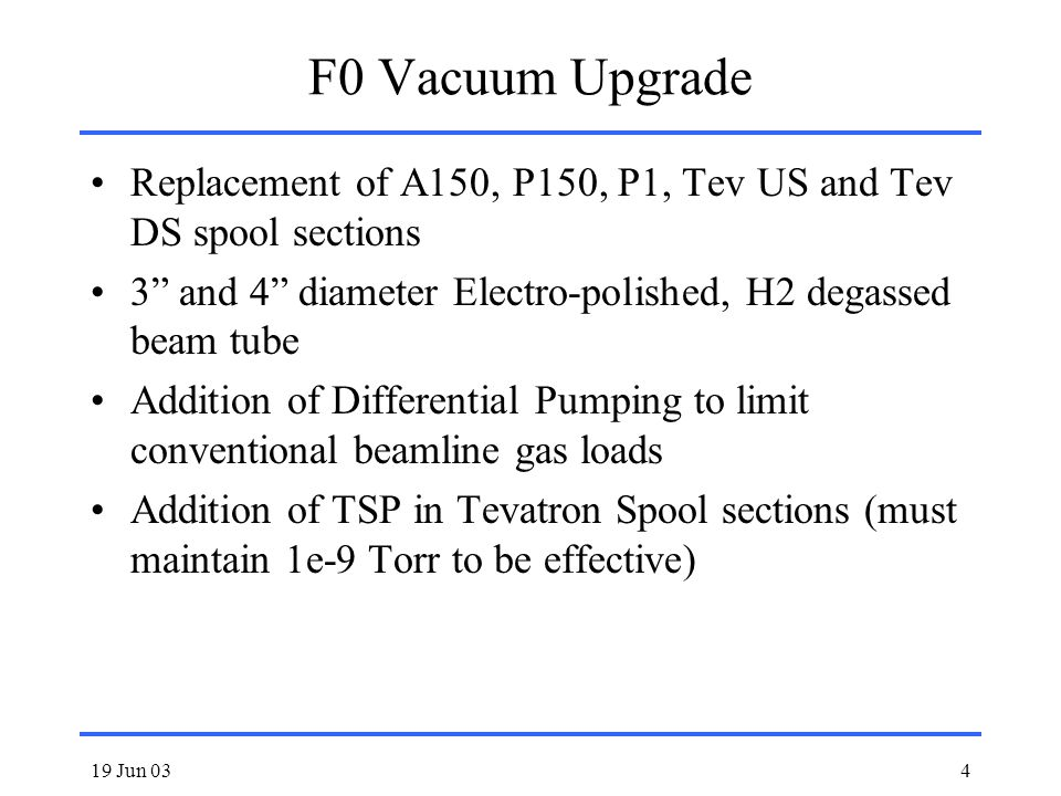 19 Jun 034 F0 Vacuum Upgrade Replacement of A150, P150, P1, Tev US and Tev DS spool sections 3 and 4 diameter Electro-polished, H2 degassed beam tube Addition of Differential Pumping to limit conventional beamline gas loads Addition of TSP in Tevatron Spool sections (must maintain 1e-9 Torr to be effective)