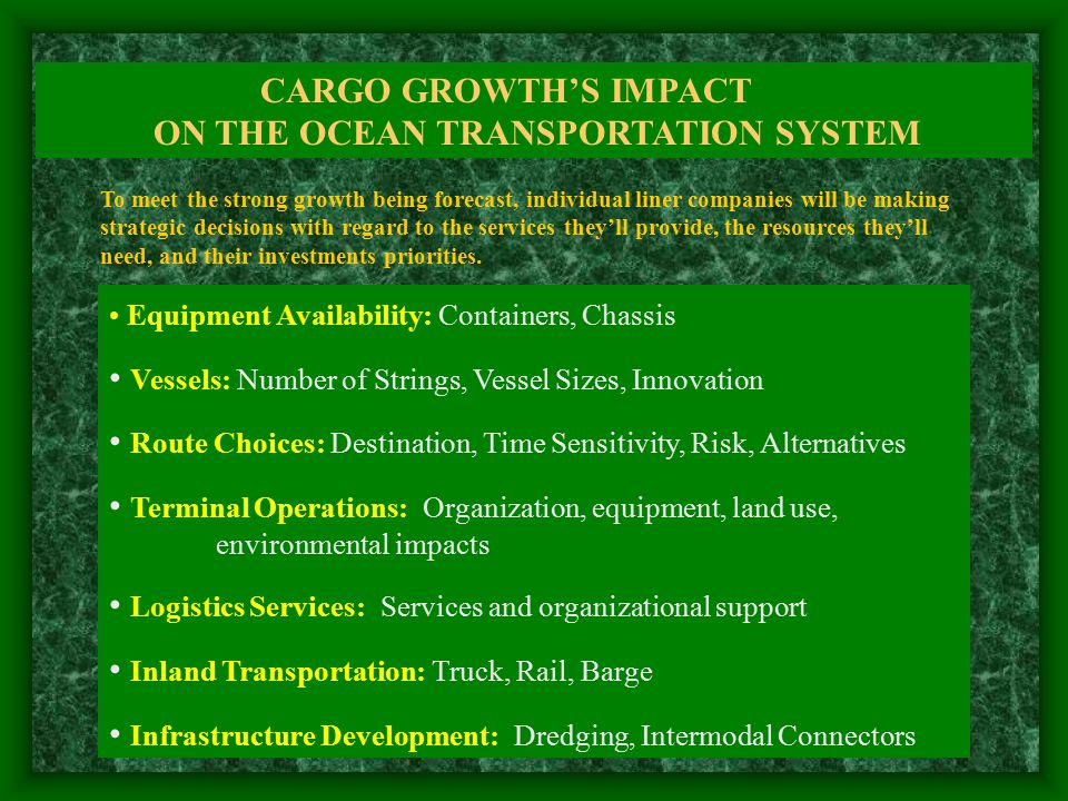 CARGO GROWTH'S IMPACT ON THE OCEAN TRANSPORTATION SYSTEM Equipment Availability: Containers, Chassis Vessels: Number of Strings, Vessel Sizes, Innovation Route Choices: Destination, Time Sensitivity, Risk, Alternatives Terminal Operations: Organization, equipment, land use, environmental impacts Logistics Services: Services and organizational support Inland Transportation: Truck, Rail, Barge Infrastructure Development: Dredging, Intermodal Connectors To meet the strong growth being forecast, individual liner companies will be making strategic decisions with regard to the services they'll provide, the resources they'll need, and their investments priorities.