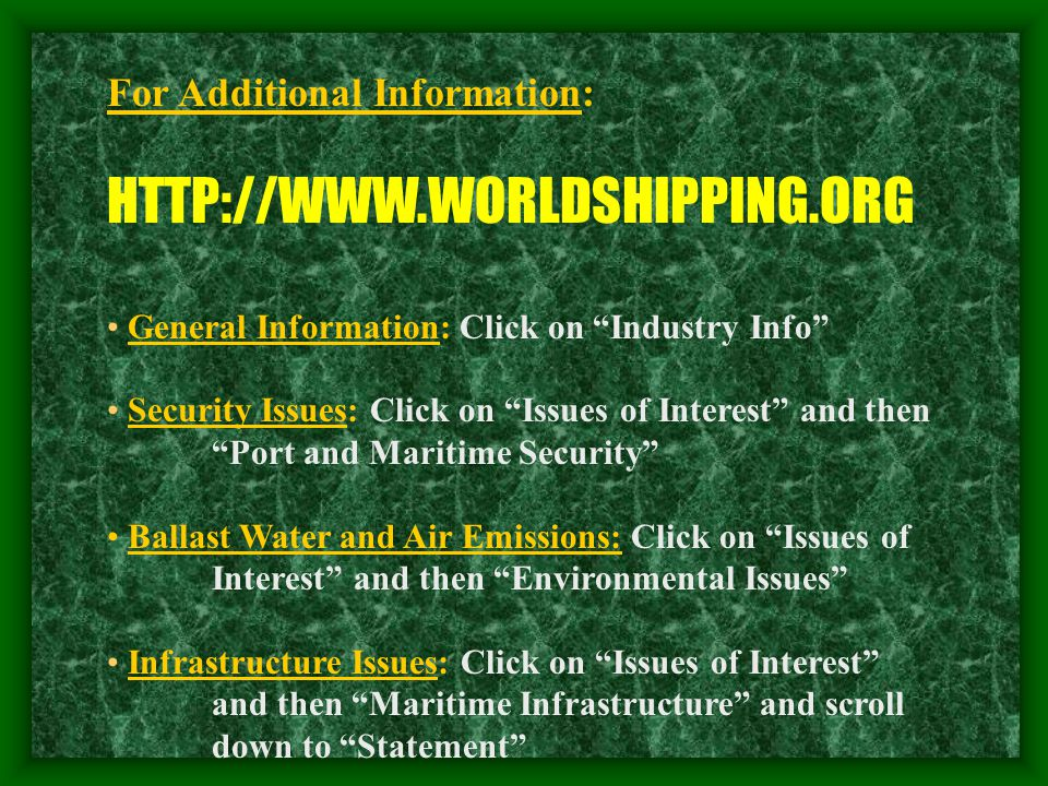 For Additional Information: HTTP://WWW.WORLDSHIPPING.ORG General Information: Click on Industry Info Security Issues: Click on Issues of Interest and then Port and Maritime Security Ballast Water and Air Emissions: Click on Issues of Interest and then Environmental Issues Infrastructure Issues: Click on Issues of Interest and then Maritime Infrastructure and scroll down to Statement