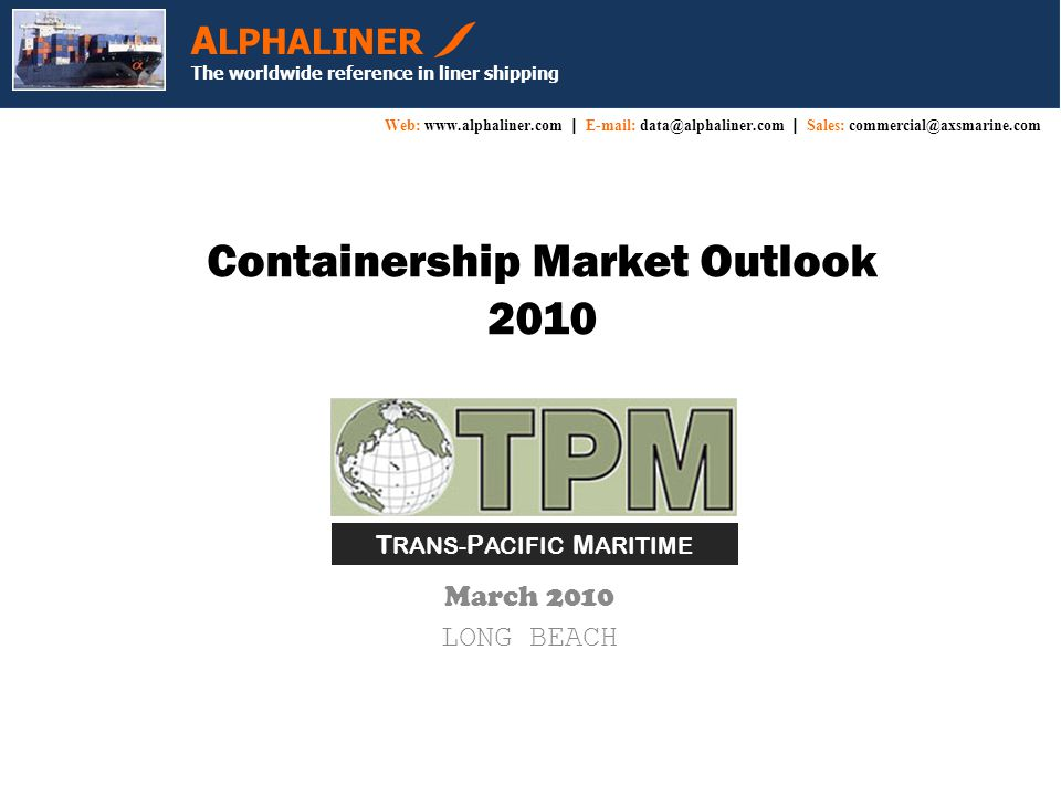 Containership Market Outlook 2010 March 2010 LONG BEACH A LPHALINER The worldwide reference in liner shipping Web: www.alphaliner.com  E-mail: data@alphaliner.com  Sales: commercial@axsmarine.com T RANS- P ACIFIC M ARITIME