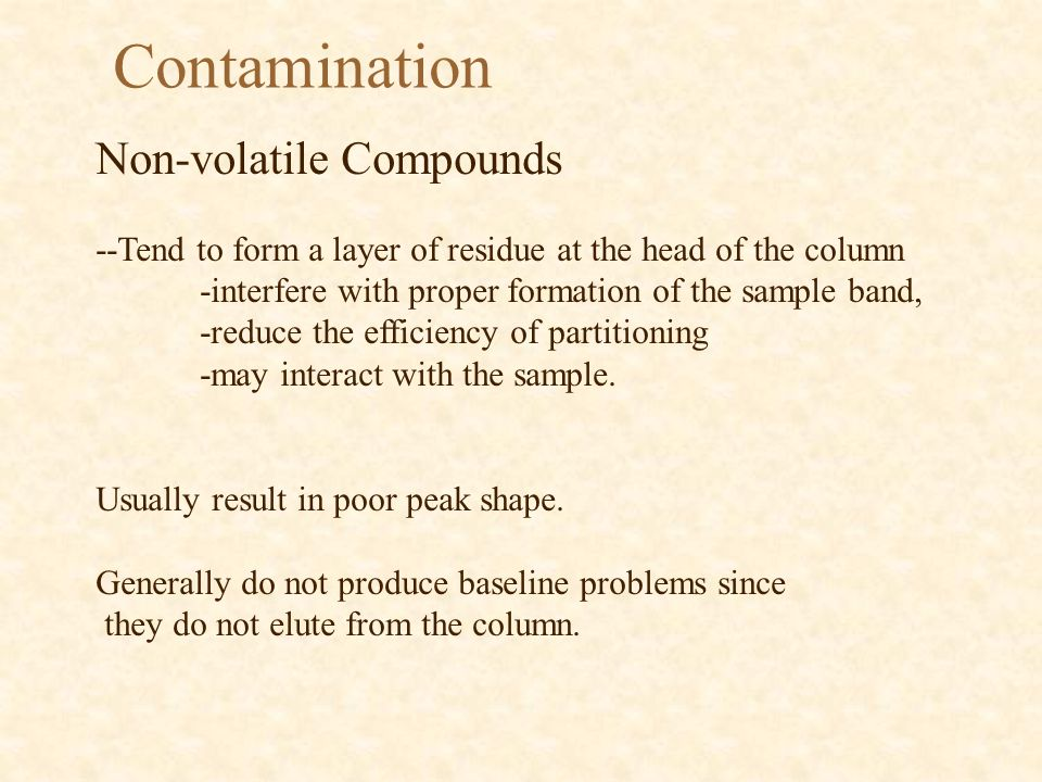 Contamination Non-volatile Compounds --Tend to form a layer of residue at the head of the column -interfere with proper formation of the sample band,