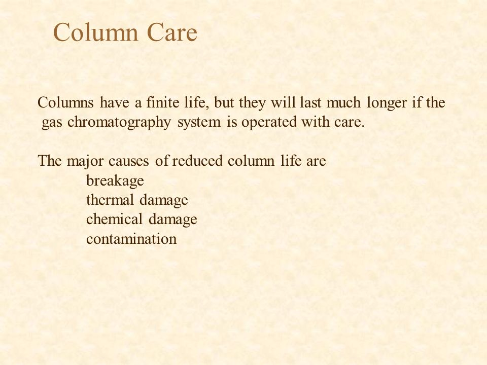 Columns have a finite life, but they will last much longer if the gas chromatography system is operated with care. The major causes of reduced column