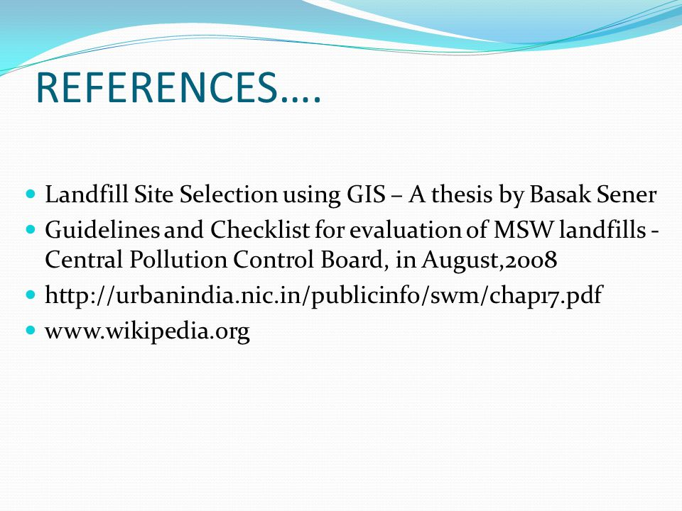 REFERENCES…. Landfill Site Selection using GIS – A thesis by Basak Sener Guidelines and Checklist for evaluation of MSW landfills - Central Pollution
