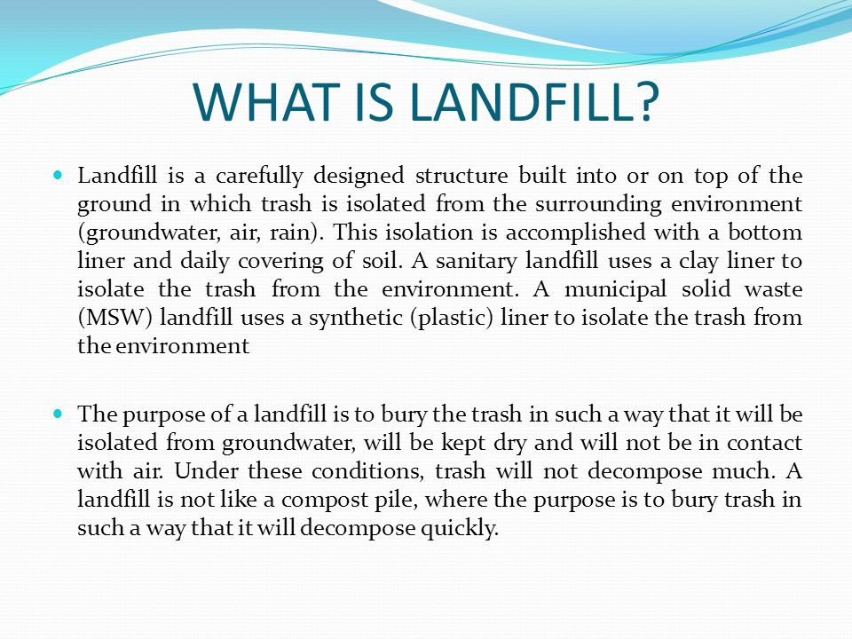 WHAT IS LANDFILL? Landfill is a carefully designed structure built into or on top of the ground in which trash is isolated from the surrounding enviro