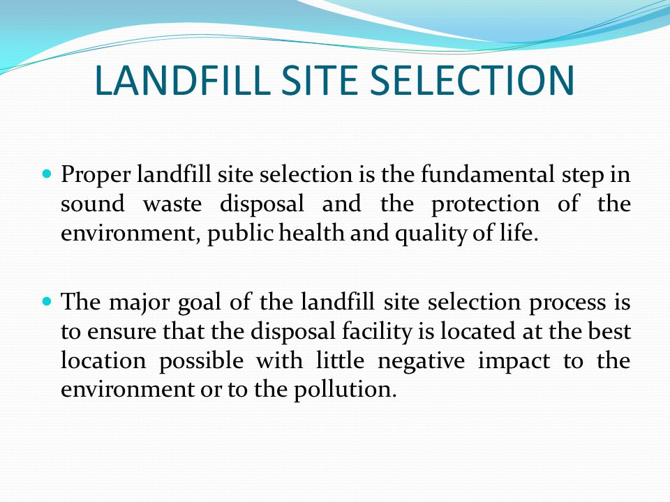 LANDFILL SITE SELECTION Proper landfill site selection is the fundamental step in sound waste disposal and the protection of the environment, public h