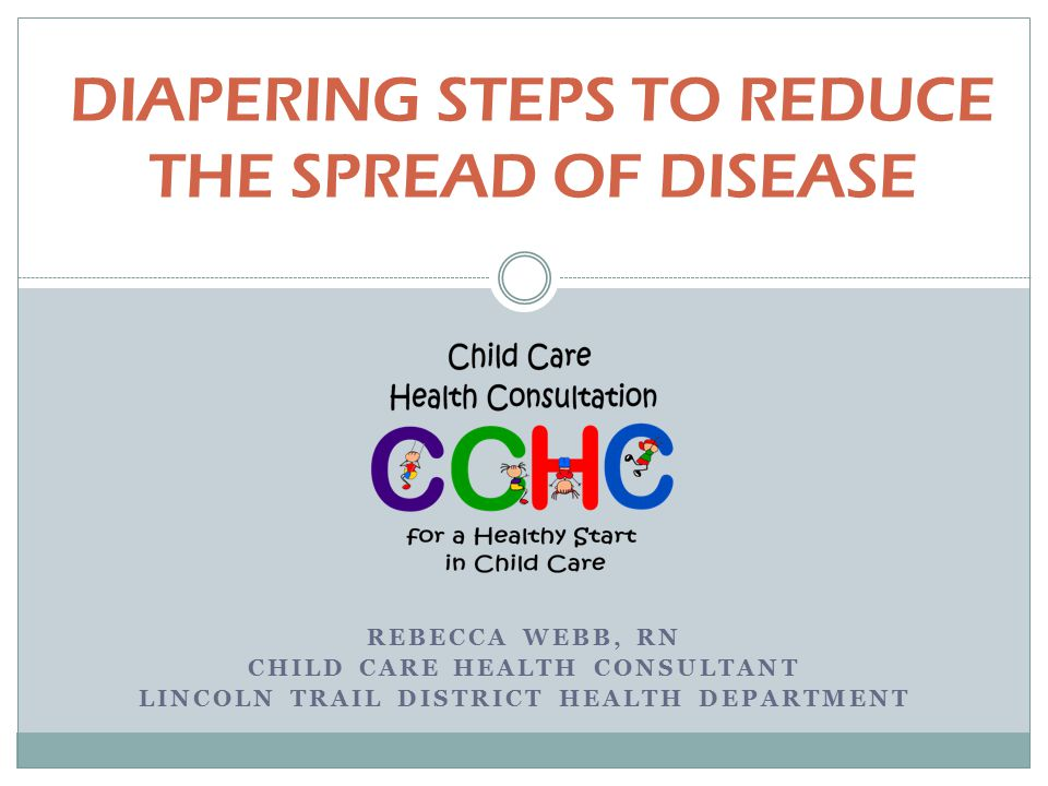 DIAPERING STEPS TO REDUCE THE SPREAD OF DISEASE REBECCA WEBB, RN CHILD CARE HEALTH CONSULTANT LINCOLN TRAIL DISTRICT HEALTH DEPARTMENT