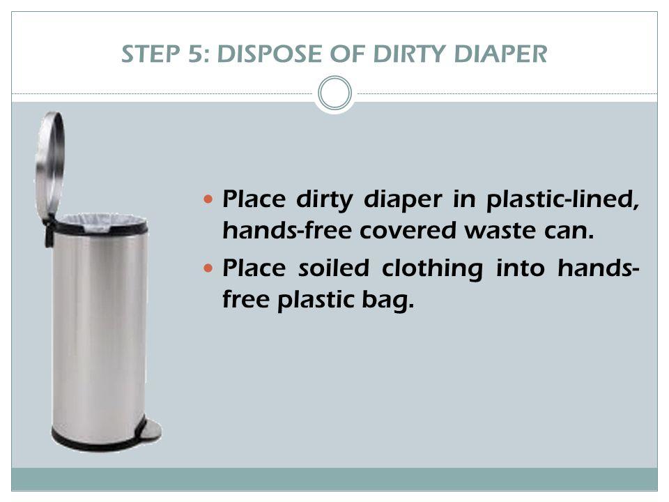 STEP 5: DISPOSE OF DIRTY DIAPER Place dirty diaper in plastic-lined, hands-free covered waste can.