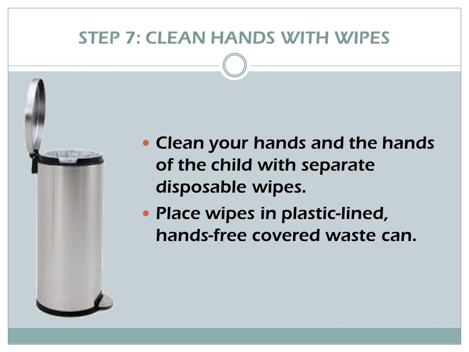 STEP 7: CLEAN HANDS WITH WIPES Clean your hands and the hands of the child with separate disposable wipes.