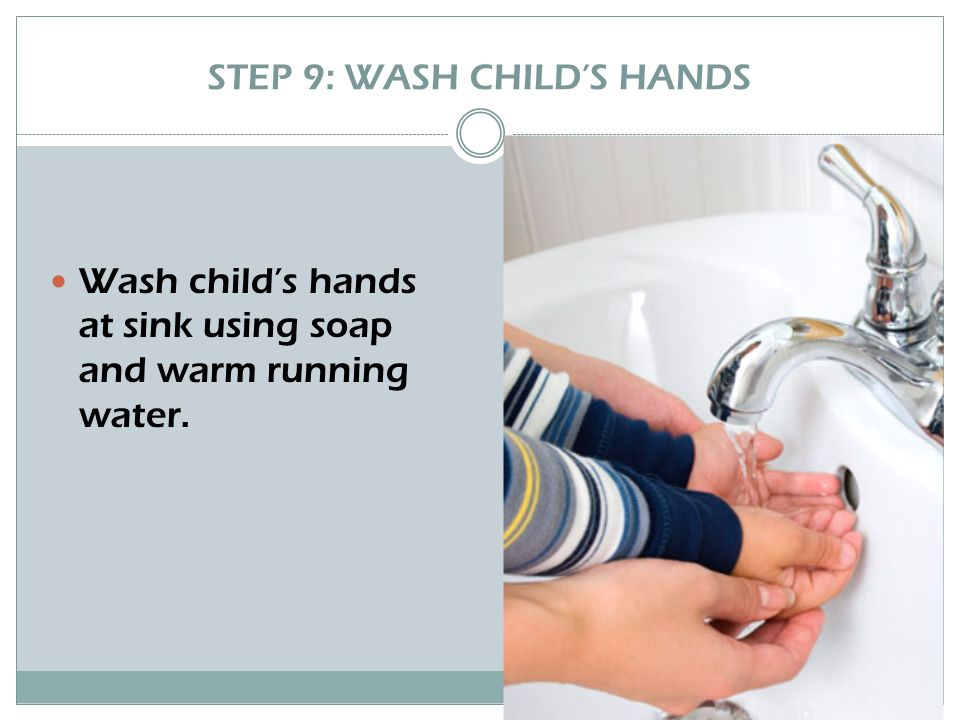 STEP 9: WASH CHILD'S HANDS Wash child's hands at sink using soap and warm running water.