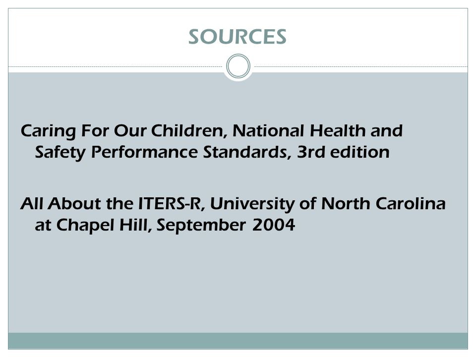 SOURCES Caring For Our Children, National Health and Safety Performance Standards, 3rd edition All About the ITERS-R, University of North Carolina at Chapel Hill, September 2004